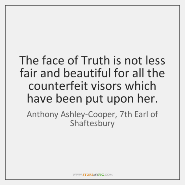 The face of Truth is not less fair and beautiful for all ...