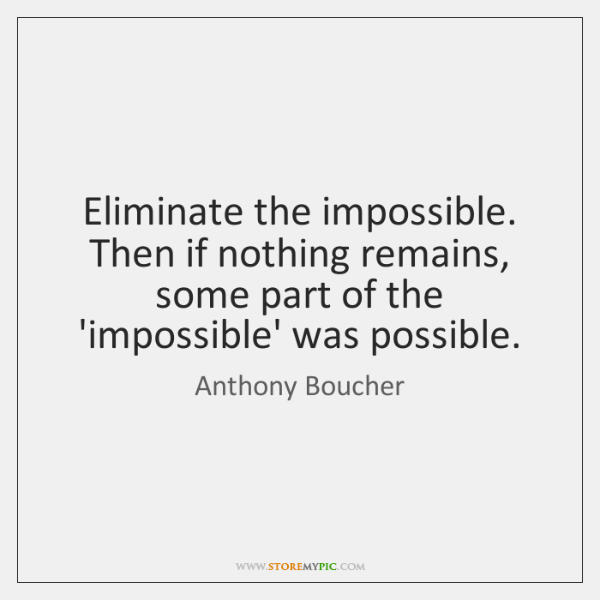 Eliminate the impossible. Then if nothing remains, some part of the 'impossible' ...
