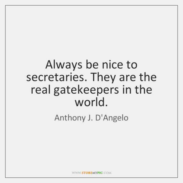 Always be nice to secretaries. They are the real gatekeepers in the ...