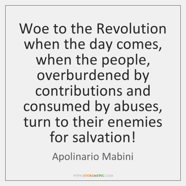 Woe to the Revolution when the day comes, when the people, overburdened ...