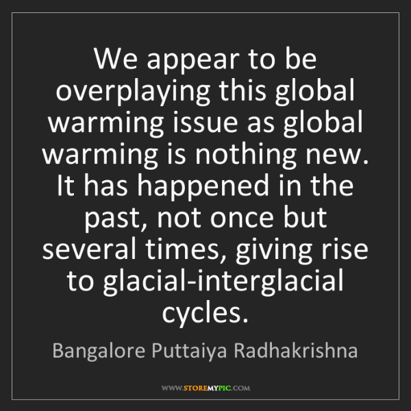 Bangalore Puttaiya Radhakrishna: We appear to be overplaying this global warming issue...