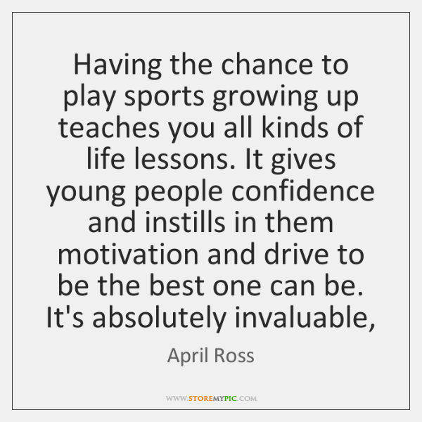 Having the chance to play sports growing up teaches you all kinds ...