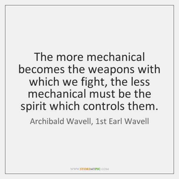 The more mechanical becomes the weapons with which we fight, the less ...