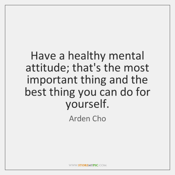 Have a healthy mental attitude; that's the most important thing and the ...