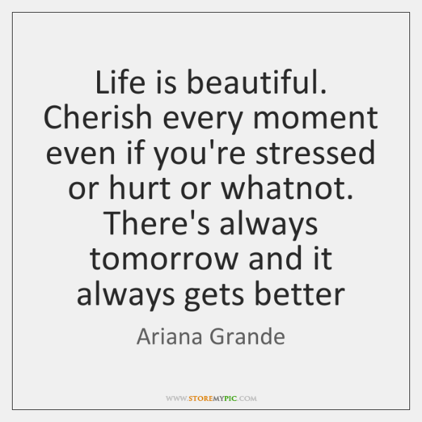 Life is beautiful. Cherish every moment even if you're stressed or hurt ...