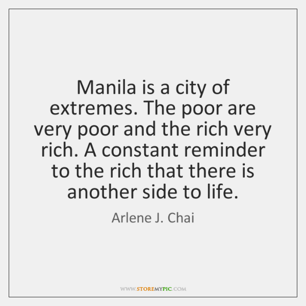 Manila is a city of extremes. The poor are very poor and ...