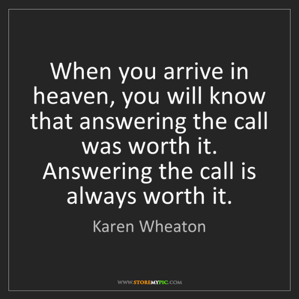 Karen Wheaton: When you arrive in heaven, you will know that answering...