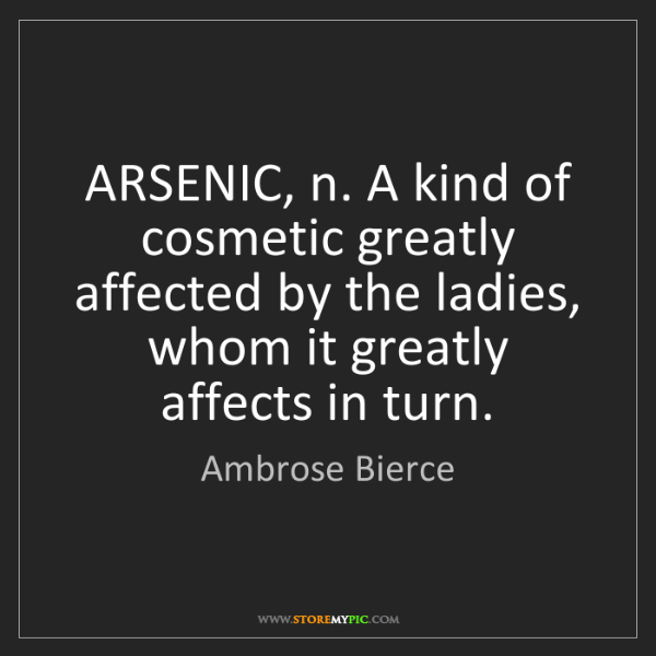 Ambrose Bierce: ARSENIC, n. A kind of cosmetic greatly affected by the...