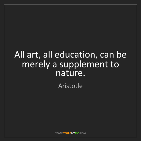 Aristotle: All art, all education, can be merely a supplement to...