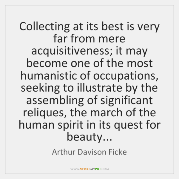 Collecting at its best is very far from mere acquisitiveness; it may ...