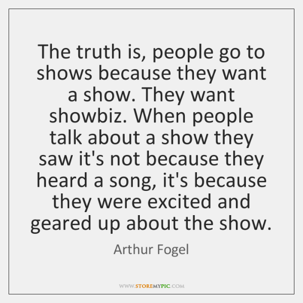 The truth is, people go to shows because they want a show. ...