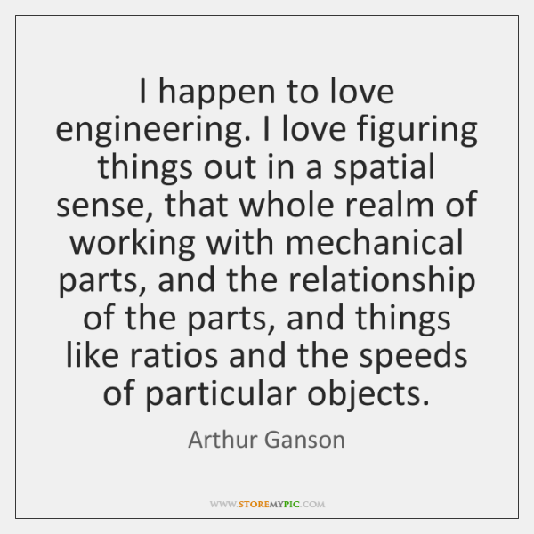 I happen to love engineering. I love figuring things out in a ...