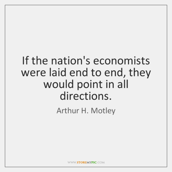 If the nation's economists were laid end to end, they would point ...
