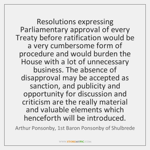 Resolutions expressing Parliamentary approval of every Treaty before ratification would be a ...