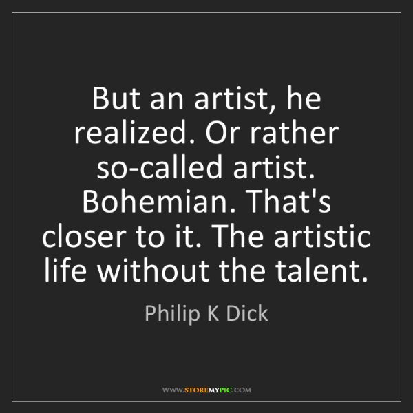 Philip K Dick: But an artist, he realized. Or rather so-called artist....
