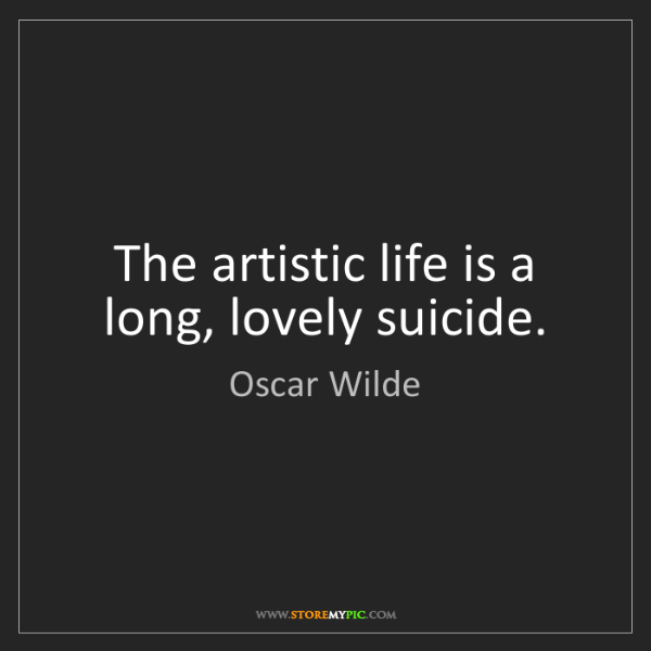 Oscar Wilde: The artistic life is a long, lovely suicide.