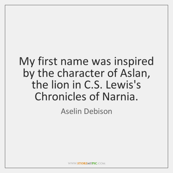 My first name was inspired by the character of Aslan, the lion ...