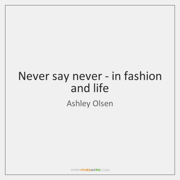 Never say never - in fashion and life