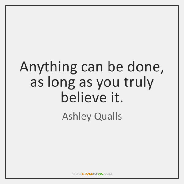Anything can be done, as long as you truly believe it.
