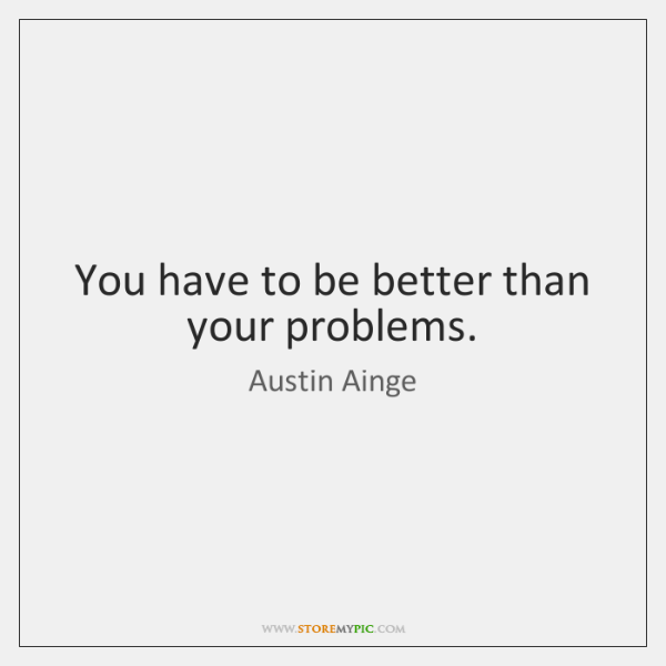 You have to be better than your problems.