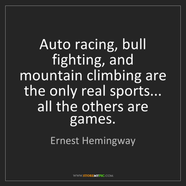 Ernest Hemingway: Auto racing, bull fighting, and mountain climbing are...
