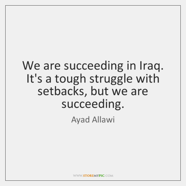 We are succeeding in Iraq. It's a tough struggle with setbacks, but ...