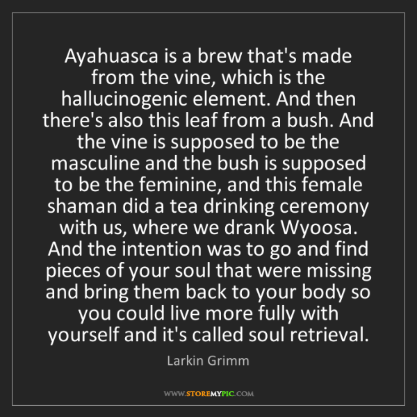 Larkin Grimm: Ayahuasca is a brew that's made from the vine, which...