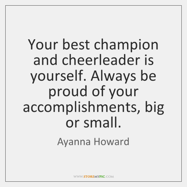 Your best champion and cheerleader is yourself. Always be proud of your ...