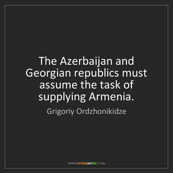 Grigoriy Ordzhonikidze: The Azerbaijan and Georgian republics must assume the...