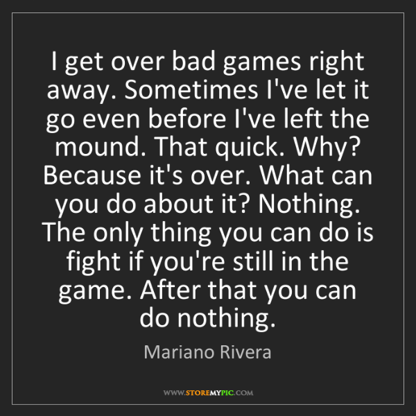 Mariano Rivera: I get over bad games right away. Sometimes I've let it...