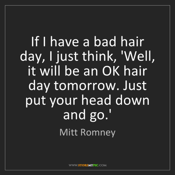 Mitt Romney: If I have a bad hair day, I just think, 'Well, it will...