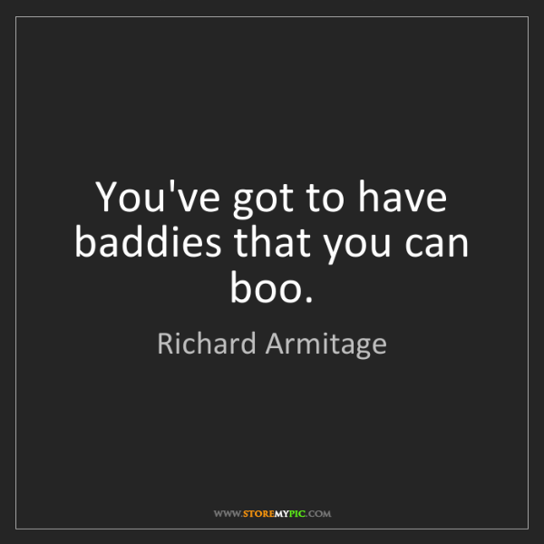 Richard Armitage: You've got to have baddies that you can boo.