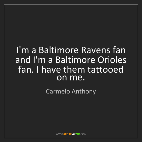 Carmelo Anthony: I'm a Baltimore Ravens fan and I'm a Baltimore Orioles...