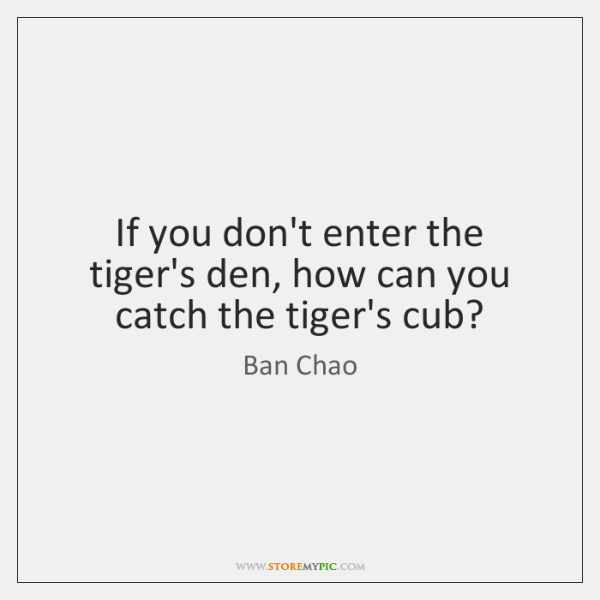 If you don't enter the tiger's den, how can you catch the ...