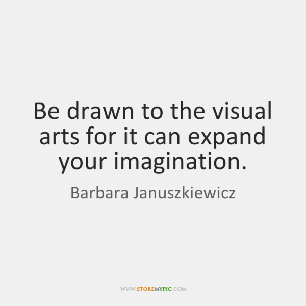 Be drawn to the visual arts for it can expand your imagination.