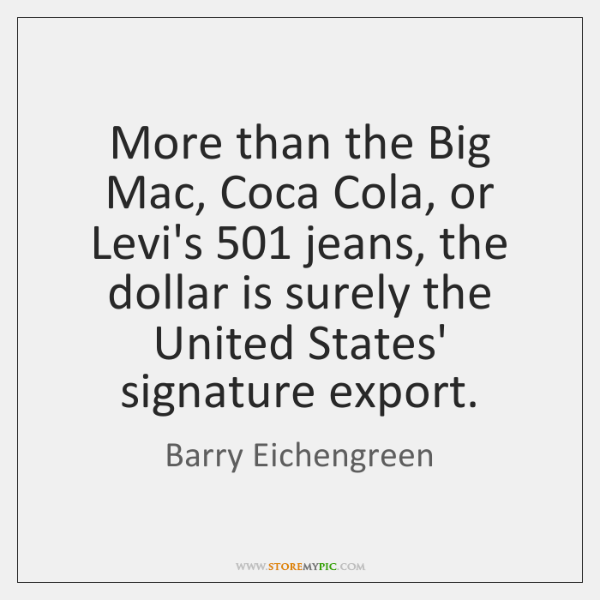 More than the Big Mac, Coca Cola, or Levi's 501 jeans, the dollar ...