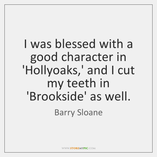 I was blessed with a good character in 'Hollyoaks,' and I ...