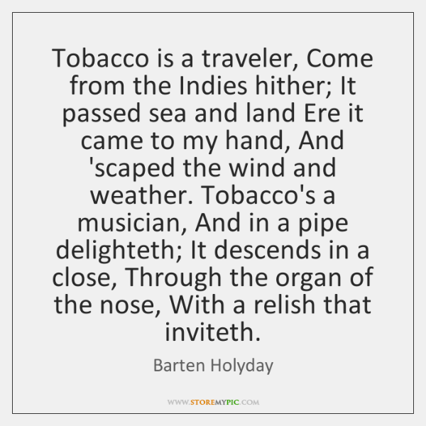 Tobacco is a traveler, Come from the Indies hither; It passed sea ...