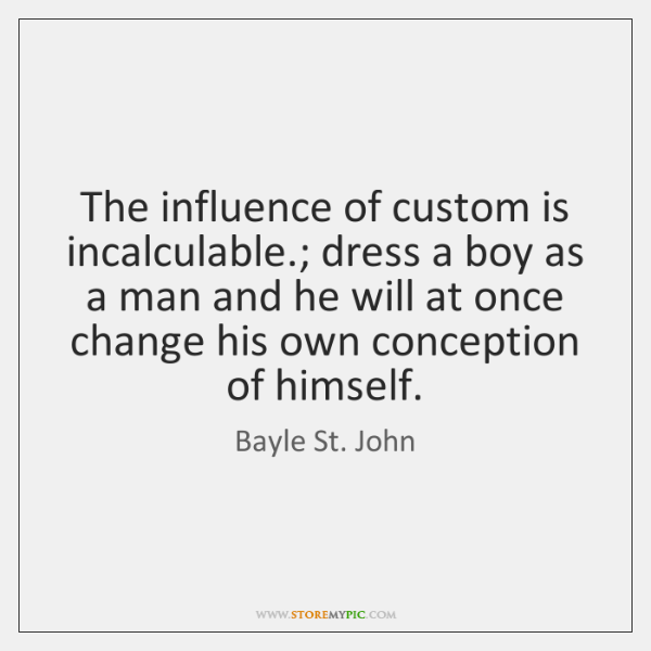 The influence of custom is incalculable.; dress a boy as a man ...