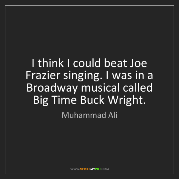 Muhammad Ali: I think I could beat Joe Frazier singing. I was in a...