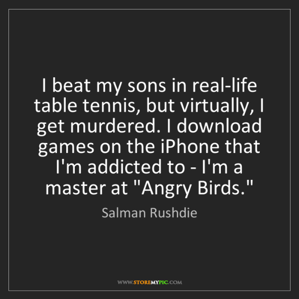 Salman Rushdie: I beat my sons in real-life table tennis, but virtually,...