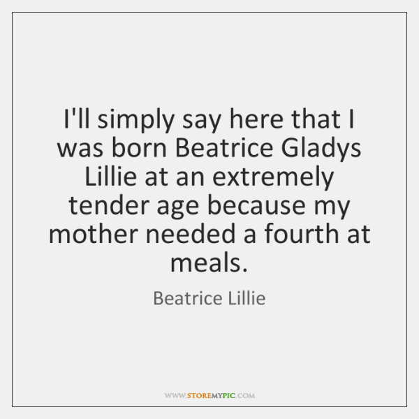 I'll simply say here that I was born Beatrice Gladys Lillie at ...