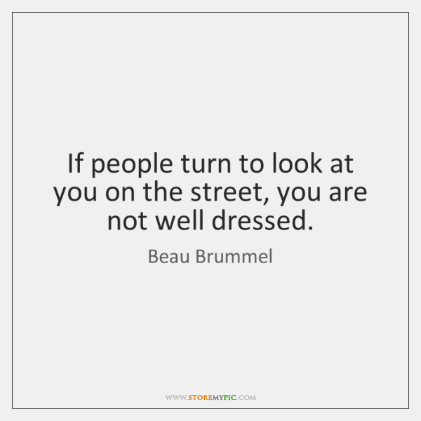 If people turn to look at you on the street, you are ...