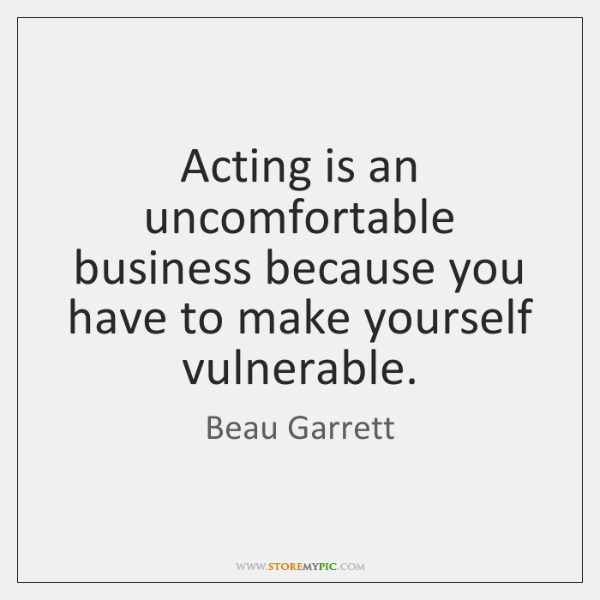 Acting is an uncomfortable business because you have to make yourself vulnerable.