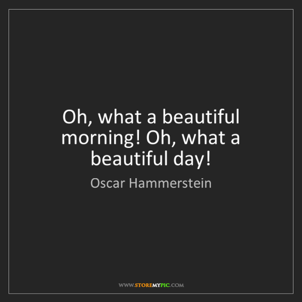 Oscar Hammerstein: Oh, what a beautiful morning! Oh, what a beautiful day!