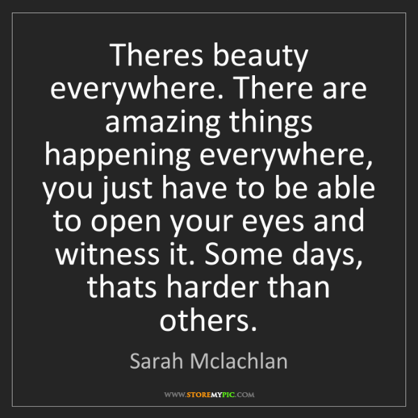 Sarah Mclachlan: Theres beauty everywhere. There are amazing things happening...