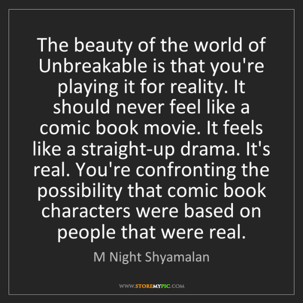 M Night Shyamalan: The beauty of the world of Unbreakable is that you're...