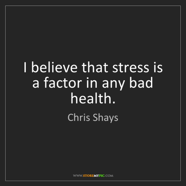 Chris Shays: I believe that stress is a factor in any bad health.