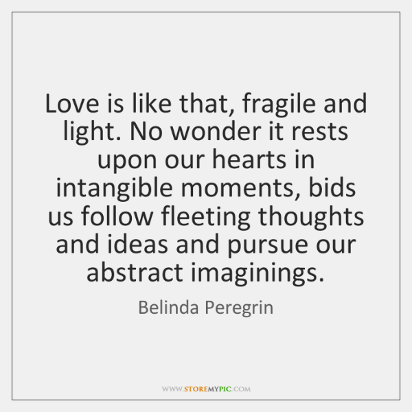 Love is like that, fragile and light. No wonder it rests upon ...
