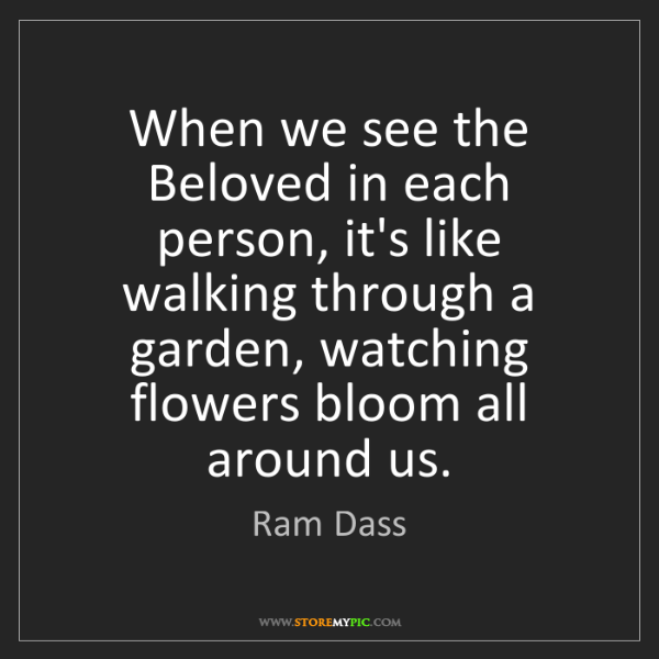 Ram Dass: When we see the Beloved in each person, it's like walking...